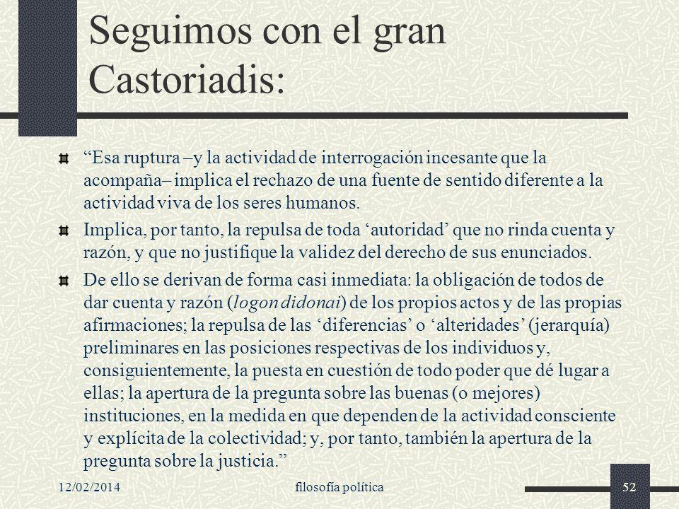 12/02/2014filosofía política52 Seguimos con el gran Castoriadis: Esa ruptura –y la actividad de interrogación incesante que la acompaña– implica el re