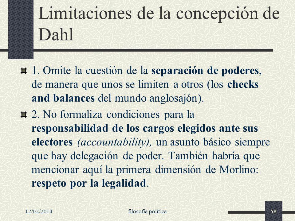 12/02/2014filosofía política58 Limitaciones de la concepción de Dahl 1. Omite la cuestión de la separación de poderes, de manera que unos se limiten a
