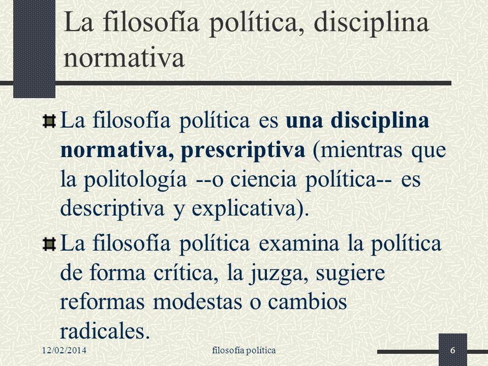 12/02/2014filosofía política6 La filosofía política, disciplina normativa La filosofía política es una disciplina normativa, prescriptiva (mientras qu