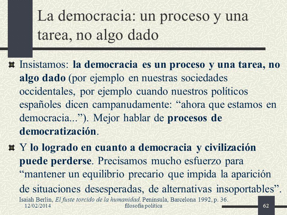 12/02/2014filosofía política62 La democracia: un proceso y una tarea, no algo dado Insistamos: la democracia es un proceso y una tarea, no algo dado (