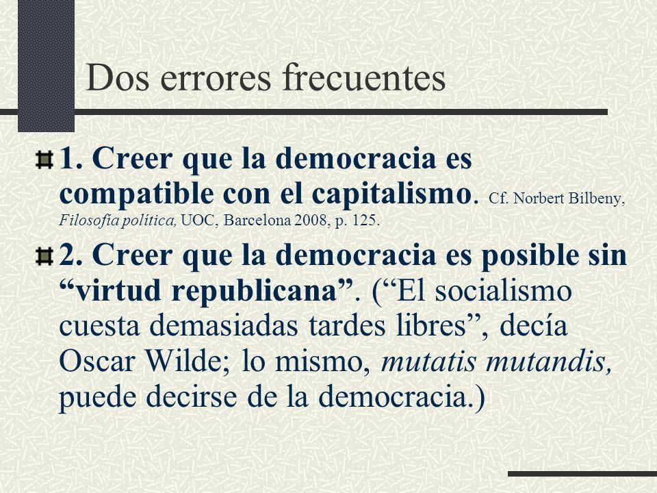 Dos errores frecuentes 1. Creer que la democracia es compatible con el capitalismo. Cf. Norbert Bilbeny, Filosofía política, UOC, Barcelona 2008, p. 1