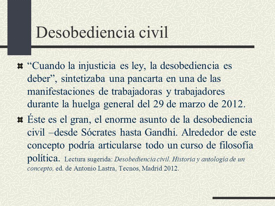 Desobediencia civil Cuando la injusticia es ley, la desobediencia es deber, sintetizaba una pancarta en una de las manifestaciones de trabajadoras y t