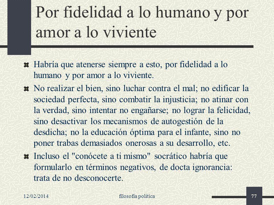 12/02/2014filosofía política77 Por fidelidad a lo humano y por amor a lo viviente Habría que atenerse siempre a esto, por fidelidad a lo humano y por
