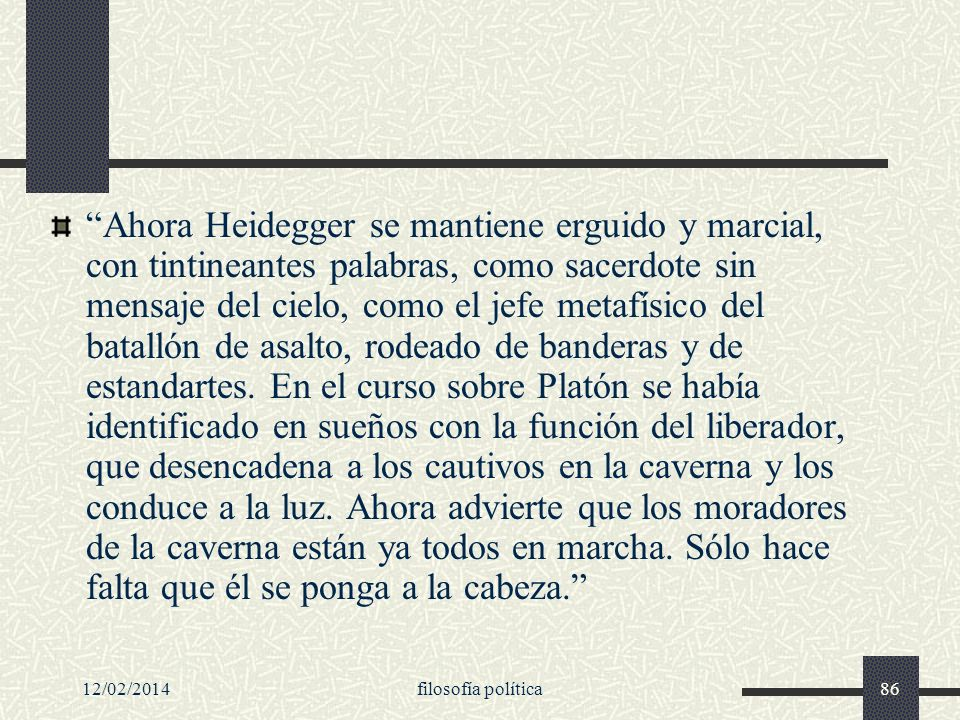 12/02/2014filosofía política86 Ahora Heidegger se mantiene erguido y marcial, con tintineantes palabras, como sacerdote sin mensaje del cielo, como el