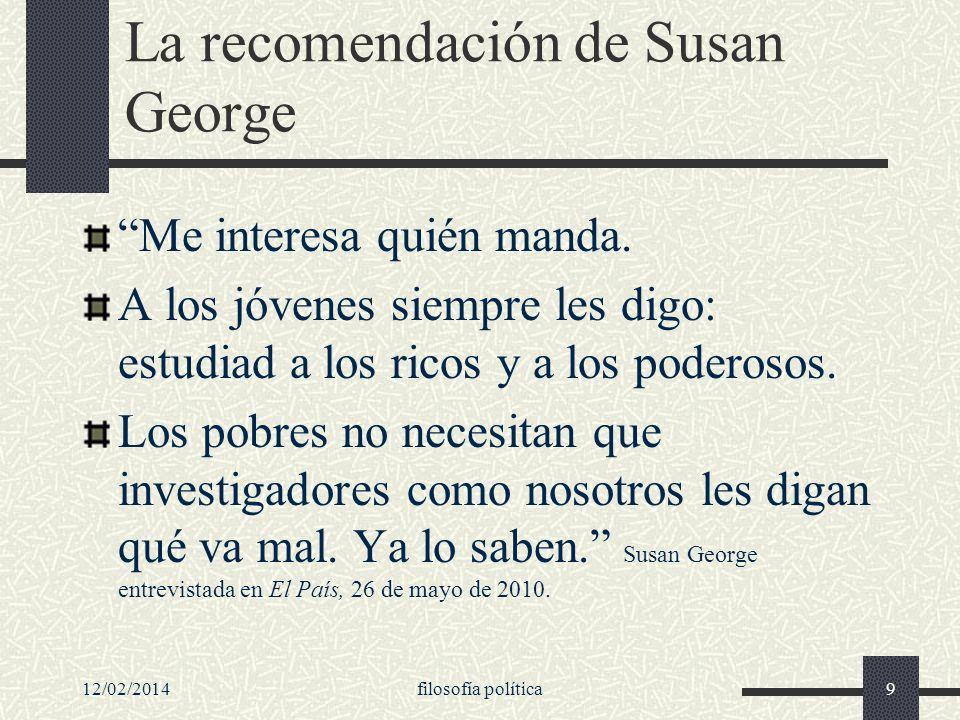 12/02/2014filosofía política9 La recomendación de Susan George Me interesa quién manda. A los jóvenes siempre les digo: estudiad a los ricos y a los p