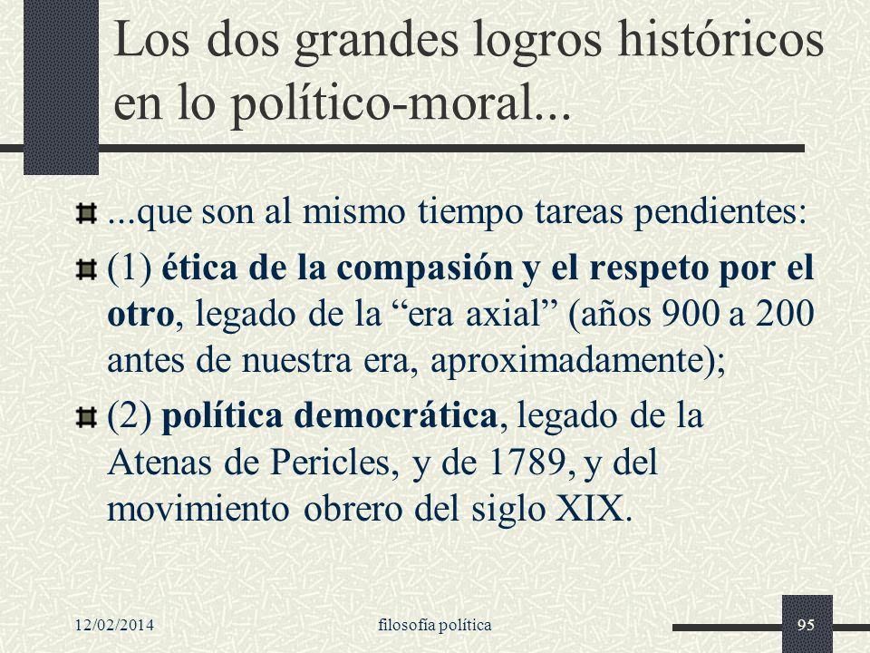 12/02/2014filosofía política95 Los dos grandes logros históricos en lo político-moral......que son al mismo tiempo tareas pendientes: (1) ética de la
