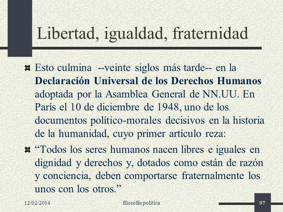 12/02/2014filosofía política97 Libertad, igualdad, fraternidad Esto culmina --veinte siglos más tarde-- en la Declaración Universal de los Derechos Hu