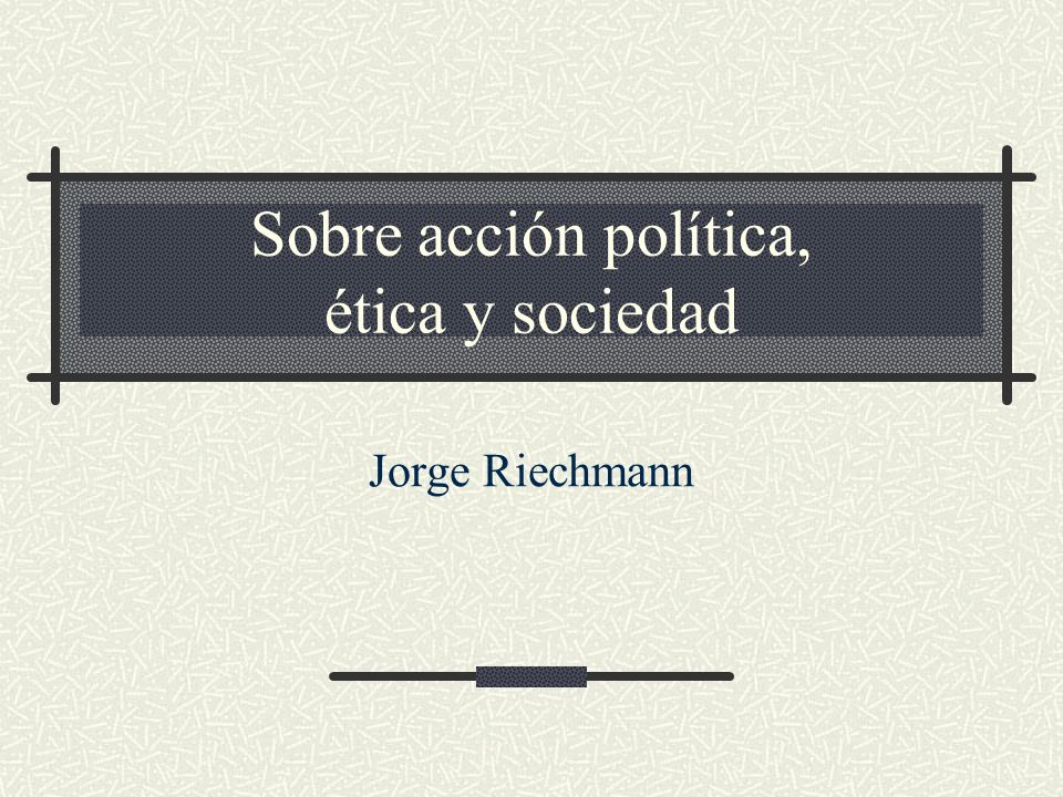 Sobre acción política, ética y sociedad Jorge Riechmann