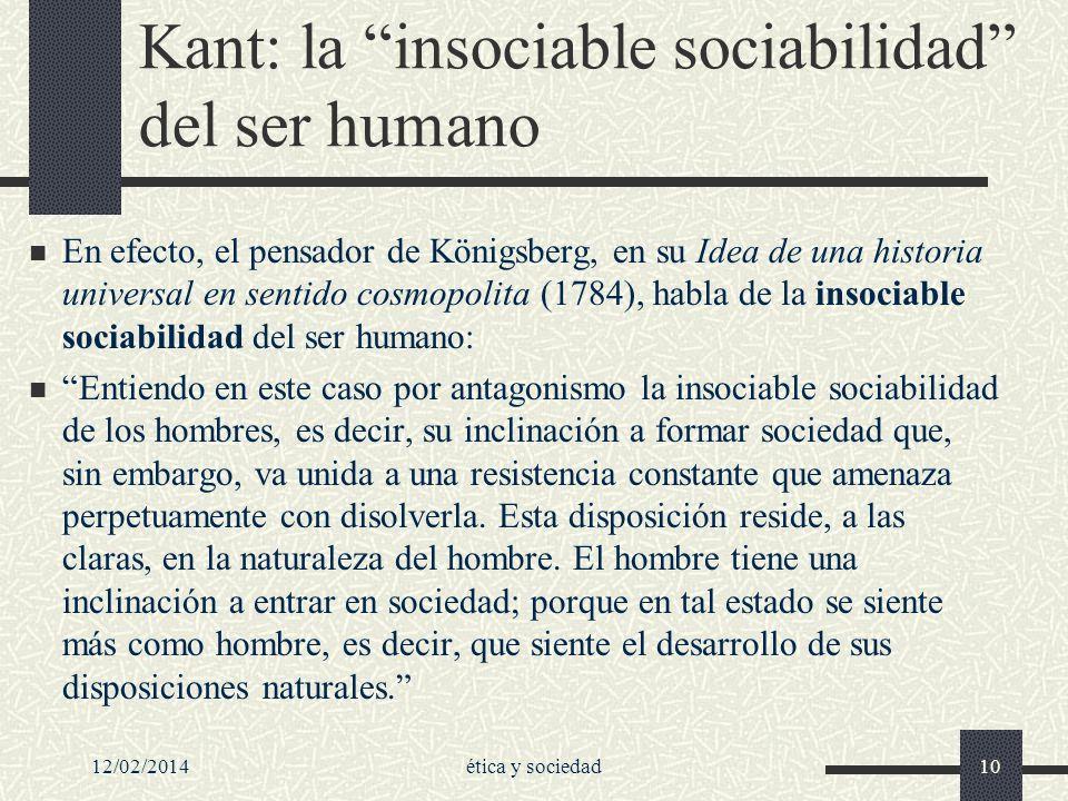12/02/2014ética y sociedad10 Kant: la insociable sociabilidad del ser humano En efecto, el pensador de Königsberg, en su Idea de una historia universa