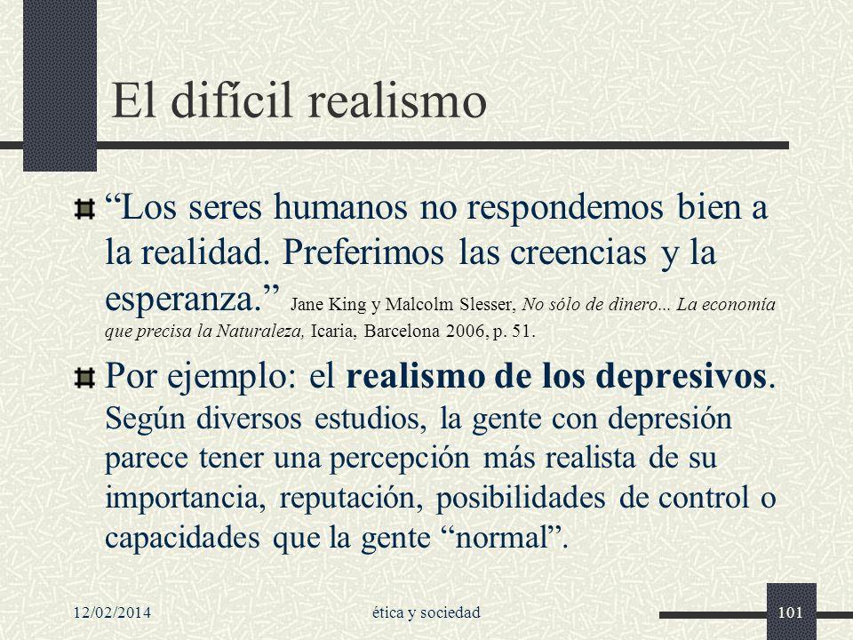12/02/2014ética y sociedad101 El difícil realismo Los seres humanos no respondemos bien a la realidad. Preferimos las creencias y la esperanza. Jane K