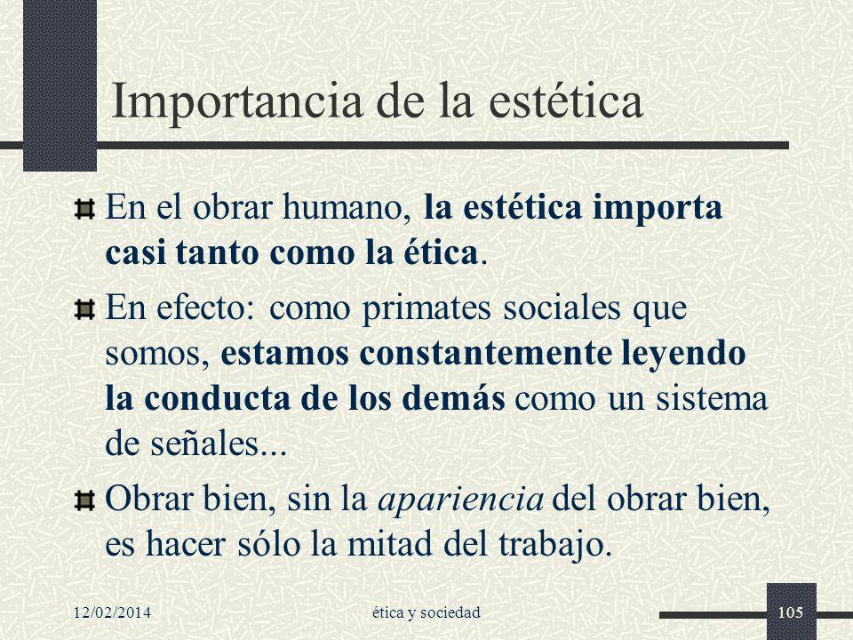 12/02/2014ética y sociedad105 Importancia de la estética En el obrar humano, la estética importa casi tanto como la ética. En efecto: como primates so