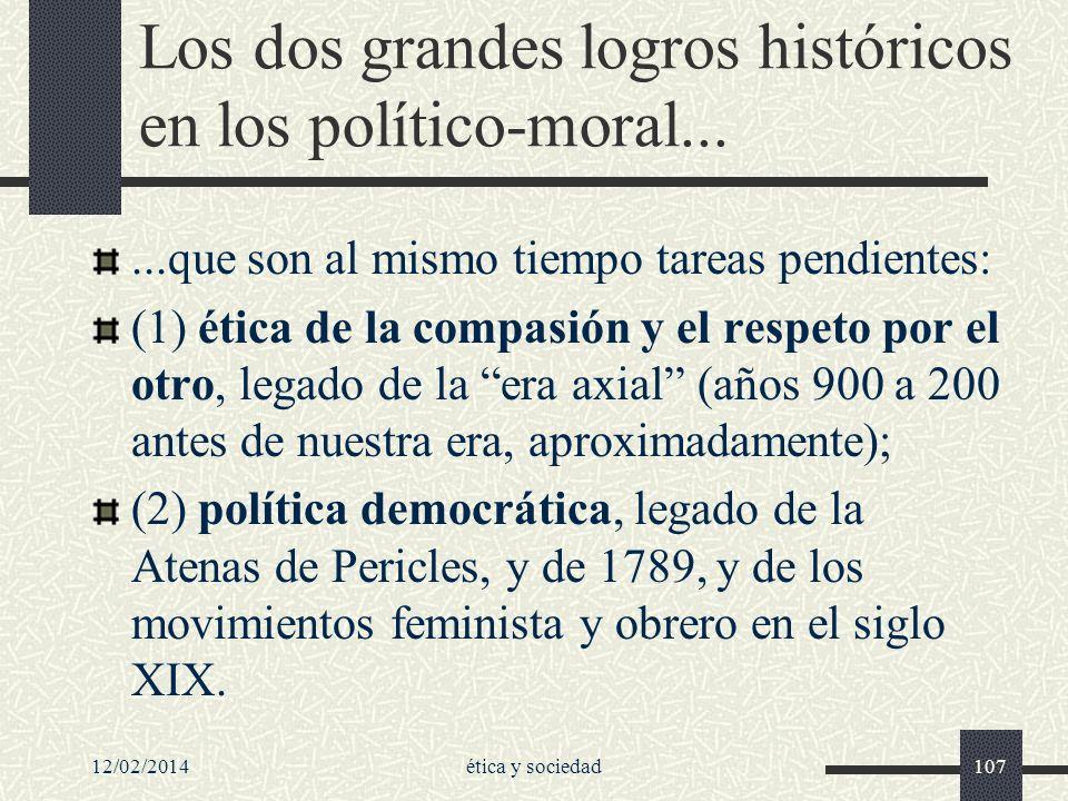 12/02/2014ética y sociedad107 Los dos grandes logros históricos en los político-moral......que son al mismo tiempo tareas pendientes: (1) ética de la