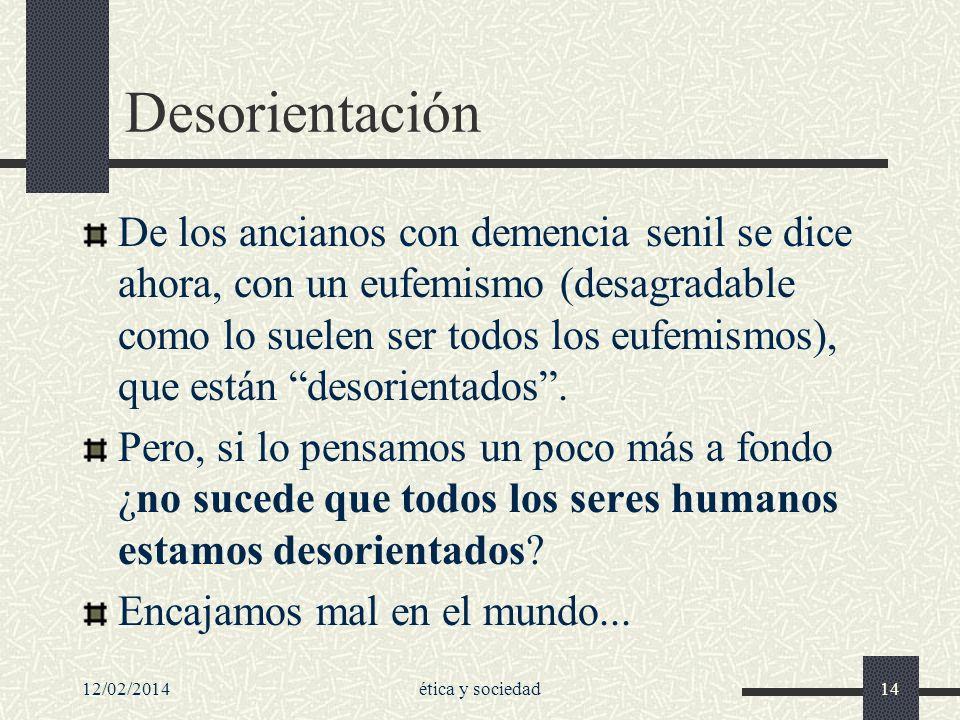 12/02/2014ética y sociedad14 Desorientación De los ancianos con demencia senil se dice ahora, con un eufemismo (desagradable como lo suelen ser todos