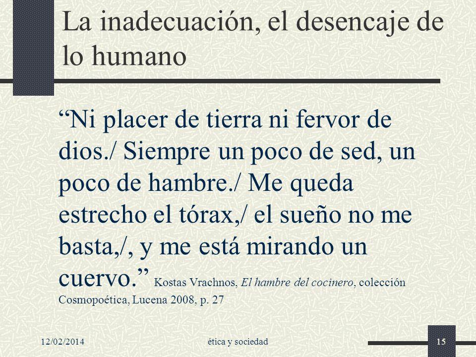 12/02/2014ética y sociedad15 La inadecuación, el desencaje de lo humano Ni placer de tierra ni fervor de dios./ Siempre un poco de sed, un poco de ham