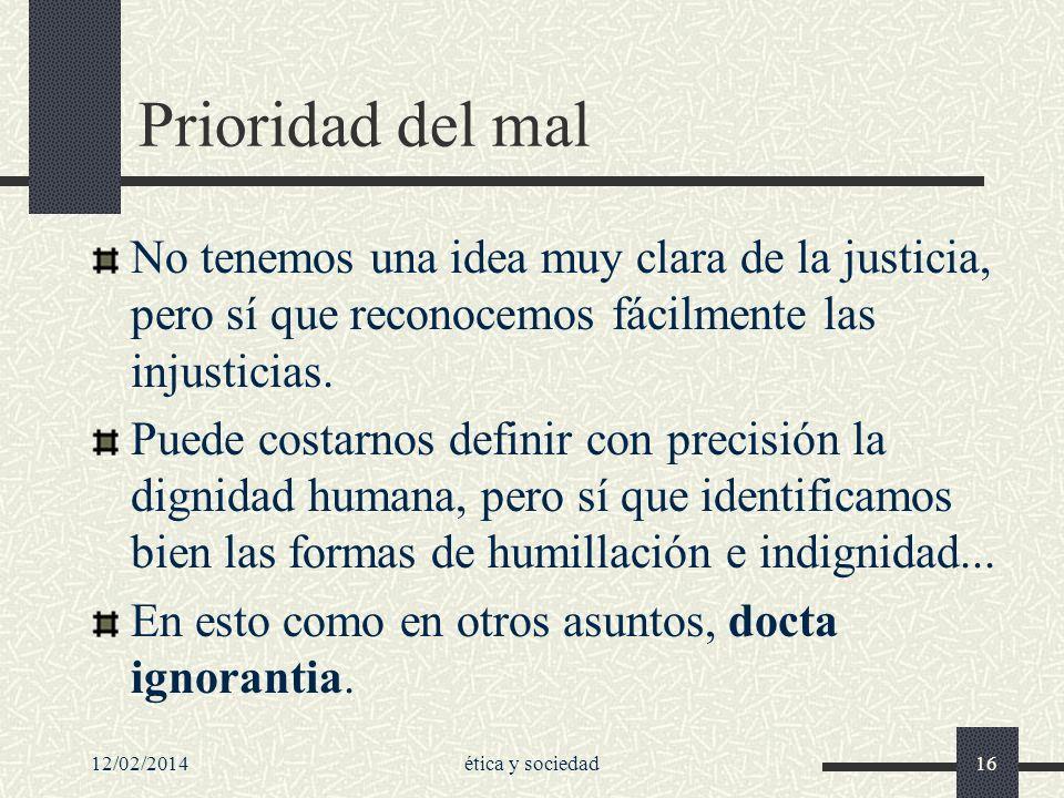 12/02/2014ética y sociedad16 Prioridad del mal No tenemos una idea muy clara de la justicia, pero sí que reconocemos fácilmente las injusticias. Puede