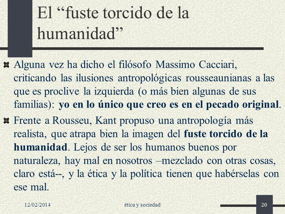 12/02/2014ética y sociedad20 El fuste torcido de la humanidad Alguna vez ha dicho el filósofo Massimo Cacciari, criticando las ilusiones antropológica