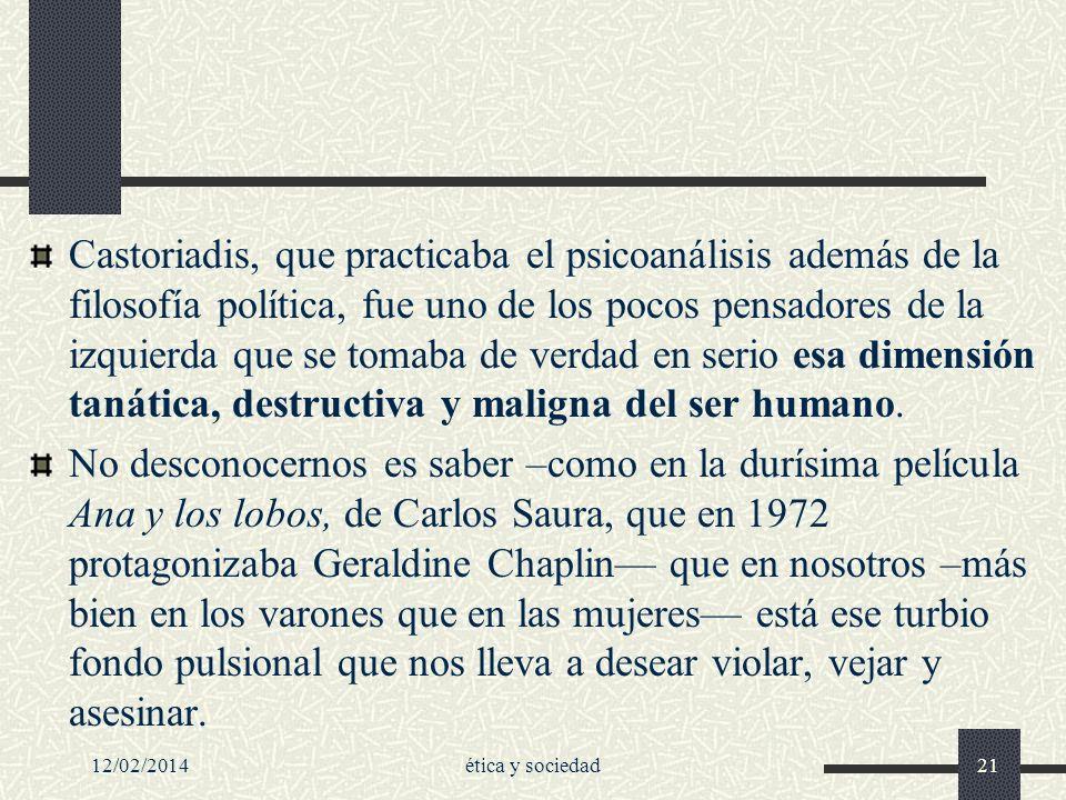 12/02/2014ética y sociedad21 Castoriadis, que practicaba el psicoanálisis además de la filosofía política, fue uno de los pocos pensadores de la izqui
