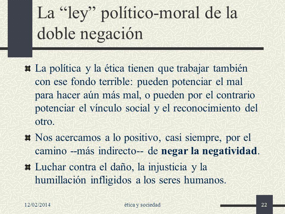 12/02/2014ética y sociedad22 La ley político-moral de la doble negación La política y la ética tienen que trabajar también con ese fondo terrible: pue