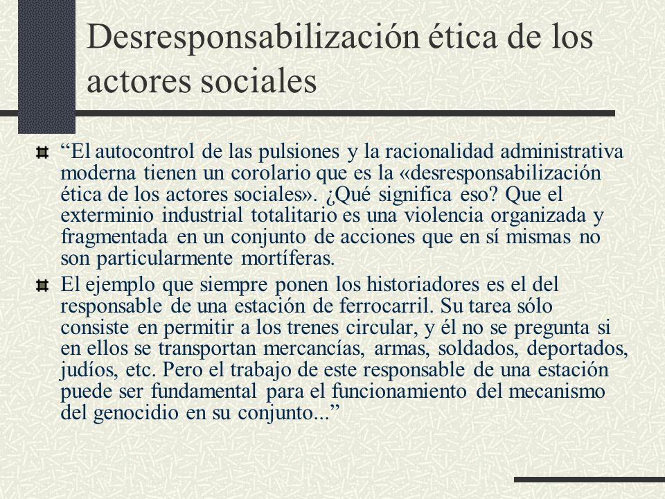 Desresponsabilización ética de los actores sociales El autocontrol de las pulsiones y la racionalidad administrativa moderna tienen un corolario que e
