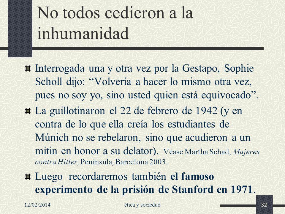 12/02/2014ética y sociedad32 No todos cedieron a la inhumanidad Interrogada una y otra vez por la Gestapo, Sophie Scholl dijo: Volvería a hacer lo mis