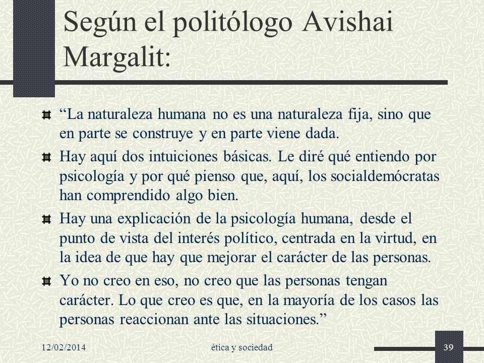 12/02/2014ética y sociedad39 Según el politólogo Avishai Margalit: La naturaleza humana no es una naturaleza fija, sino que en parte se construye y en