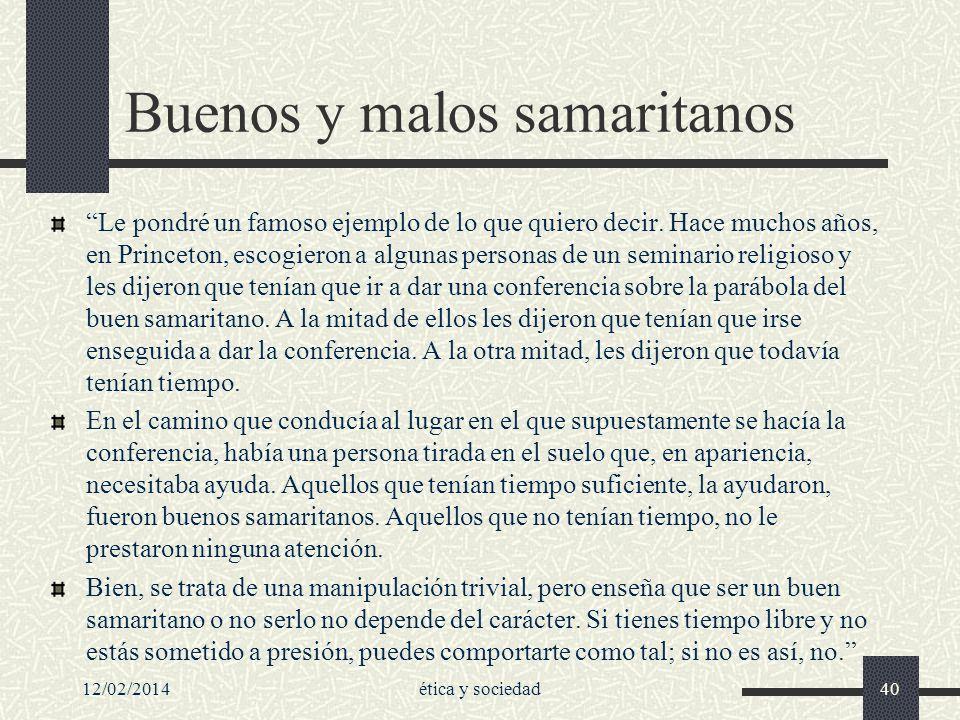 12/02/2014ética y sociedad40 Buenos y malos samaritanos Le pondré un famoso ejemplo de lo que quiero decir. Hace muchos años, en Princeton, escogieron