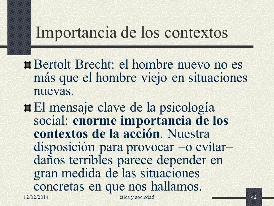 12/02/2014ética y sociedad42 Importancia de los contextos Bertolt Brecht: el hombre nuevo no es más que el hombre viejo en situaciones nuevas. El mens