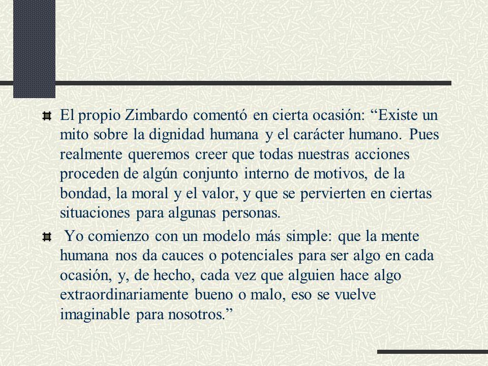 El propio Zimbardo comentó en cierta ocasión: Existe un mito sobre la dignidad humana y el carácter humano. Pues realmente queremos creer que todas nu