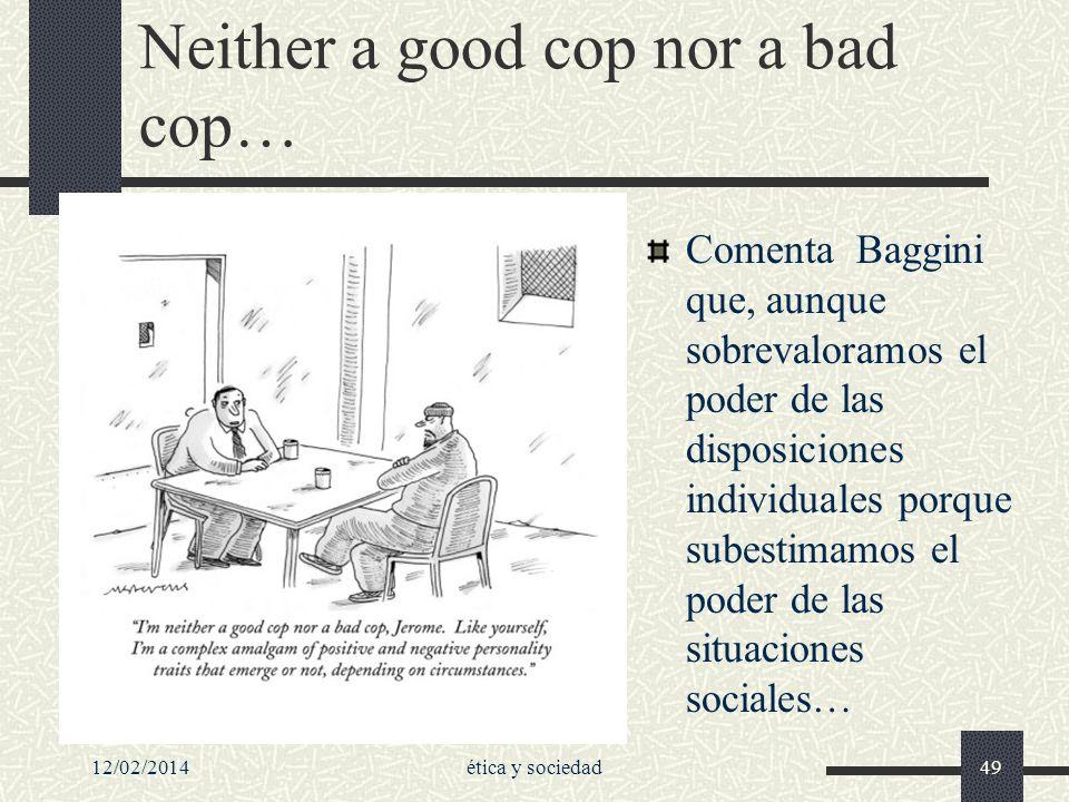 Neither a good cop nor a bad cop… Comenta Baggini que, aunque sobrevaloramos el poder de las disposiciones individuales porque subestimamos el poder d