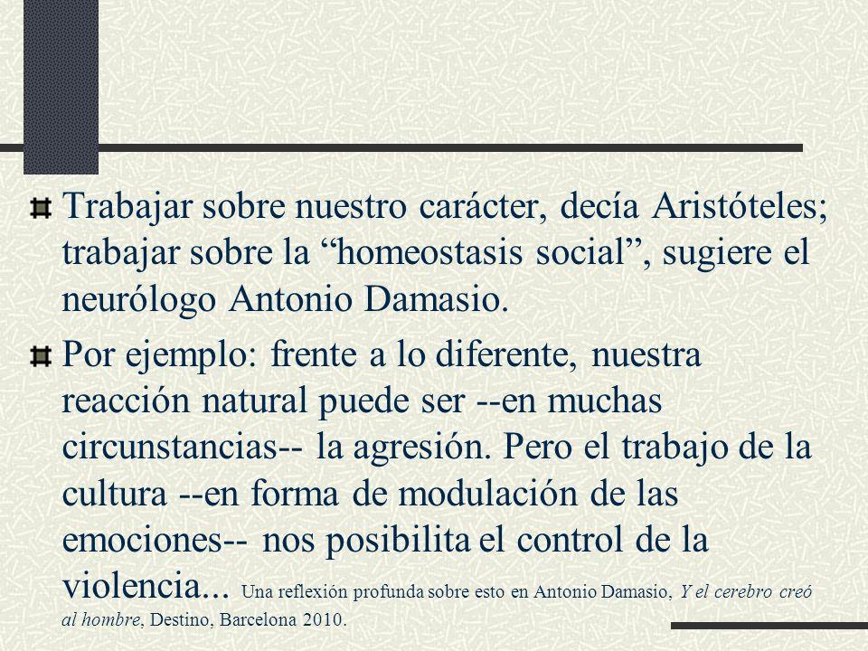 Trabajar sobre nuestro carácter, decía Aristóteles; trabajar sobre la homeostasis social, sugiere el neurólogo Antonio Damasio. Por ejemplo: frente a