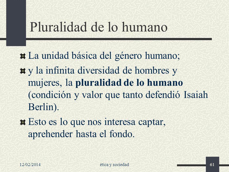12/02/2014ética y sociedad61 Pluralidad de lo humano La unidad básica del género humano; y la infinita diversidad de hombres y mujeres, la pluralidad