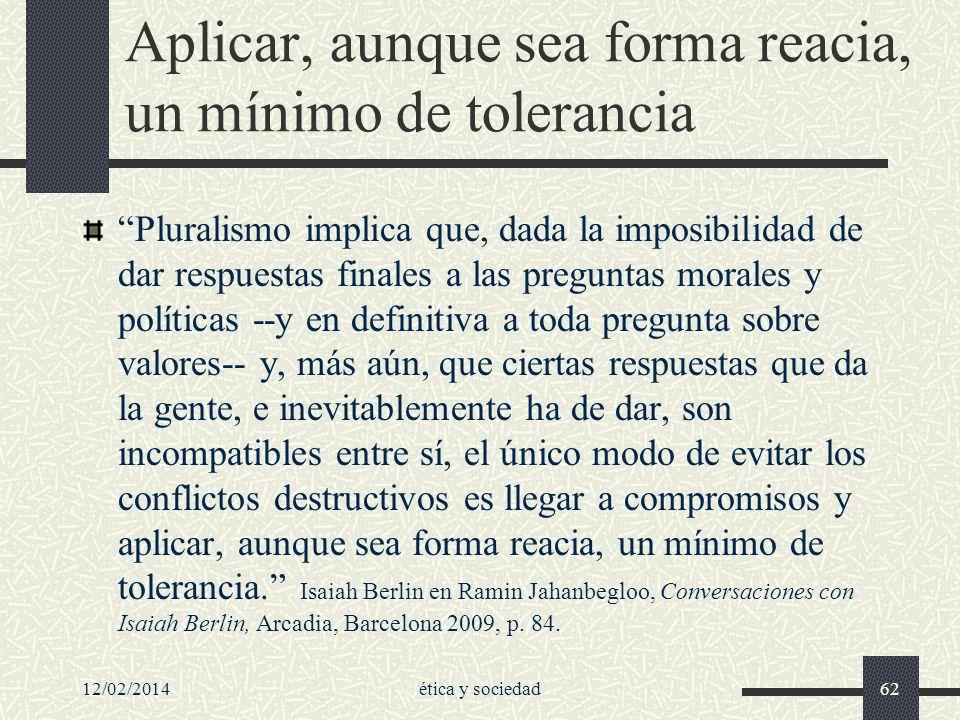 12/02/2014ética y sociedad62 Aplicar, aunque sea forma reacia, un mínimo de tolerancia Pluralismo implica que, dada la imposibilidad de dar respuestas