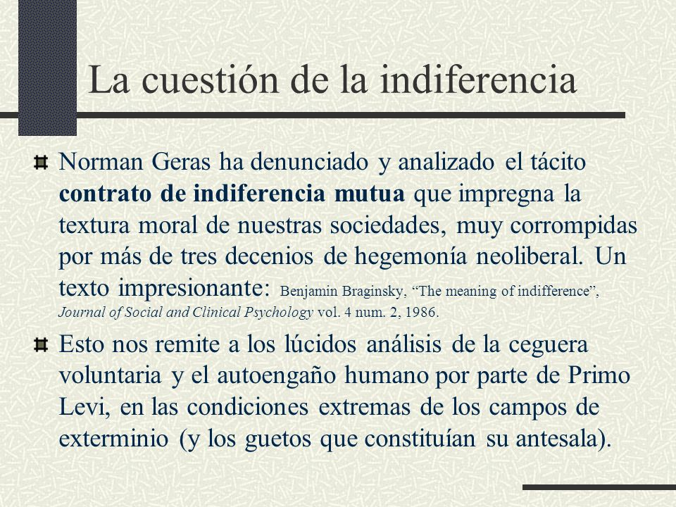 La cuestión de la indiferencia Norman Geras ha denunciado y analizado el tácito contrato de indiferencia mutua que impregna la textura moral de nuestr