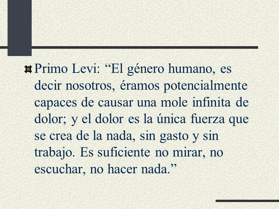Primo Levi: El género humano, es decir nosotros, éramos potencialmente capaces de causar una mole infinita de dolor; y el dolor es la única fuerza que