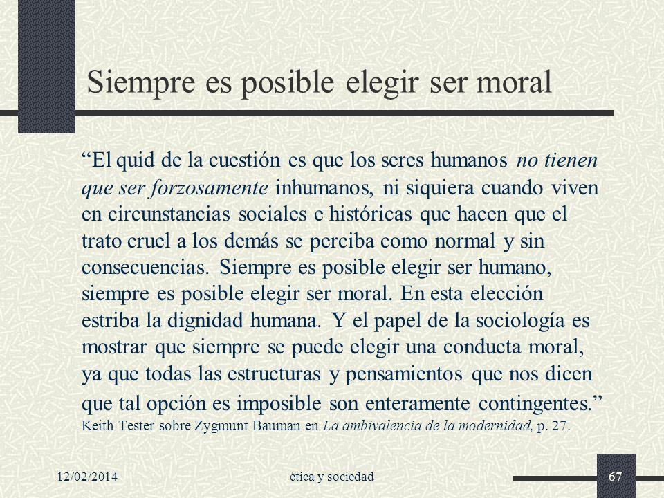 12/02/2014ética y sociedad67 Siempre es posible elegir ser moral El quid de la cuestión es que los seres humanos no tienen que ser forzosamente inhuma
