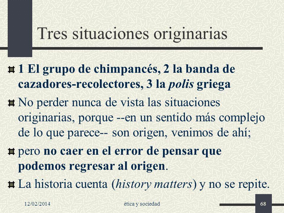 12/02/2014ética y sociedad68 Tres situaciones originarias 1 El grupo de chimpancés, 2 la banda de cazadores-recolectores, 3 la polis griega No perder