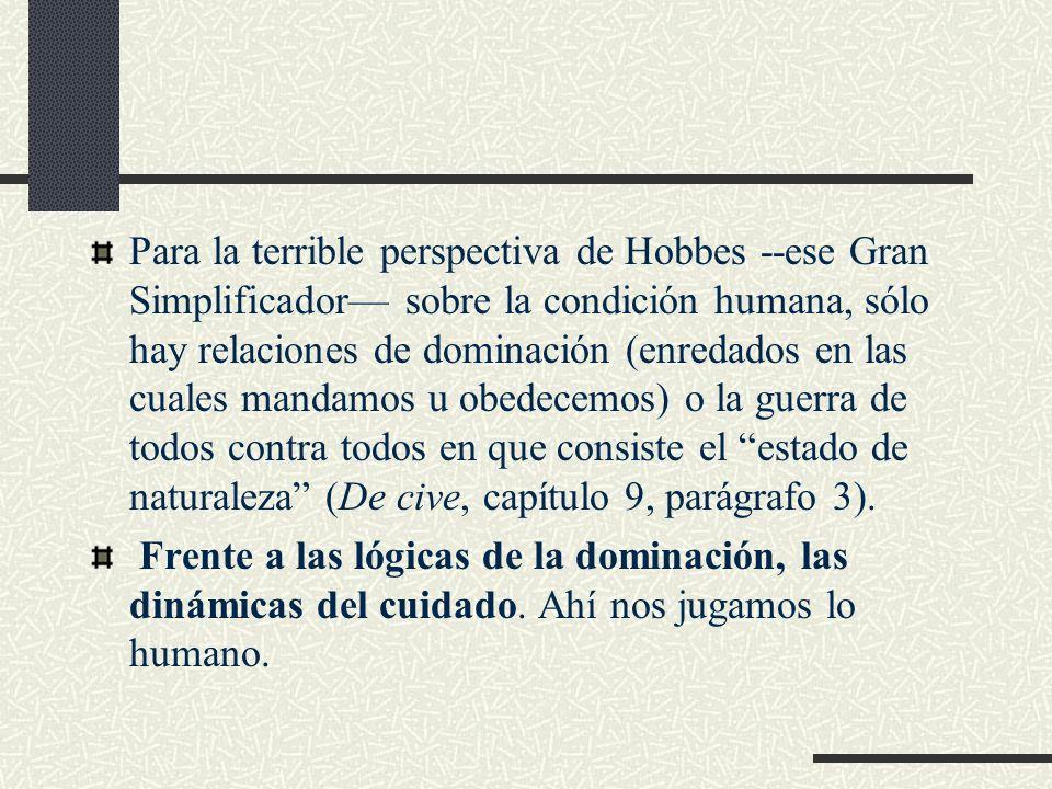 Para la terrible perspectiva de Hobbes --ese Gran Simplificador sobre la condición humana, sólo hay relaciones de dominación (enredados en las cuales