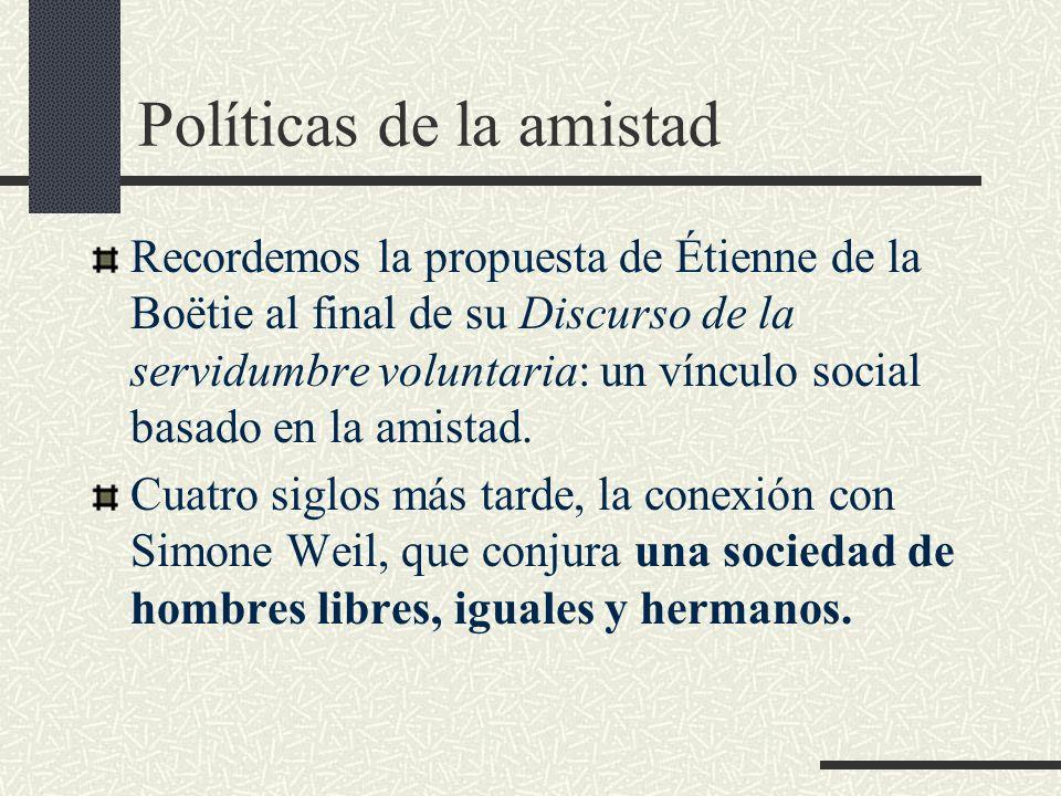 Políticas de la amistad Recordemos la propuesta de Étienne de la Boëtie al final de su Discurso de la servidumbre voluntaria: un vínculo social basado