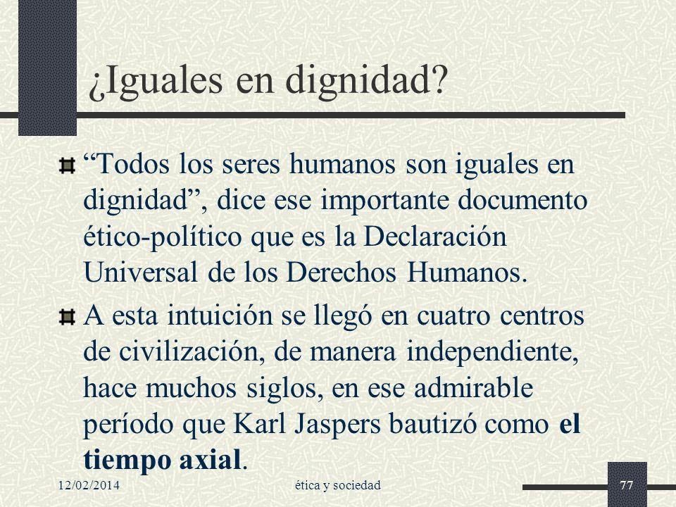 12/02/2014ética y sociedad77 ¿Iguales en dignidad? Todos los seres humanos son iguales en dignidad, dice ese importante documento ético-político que e