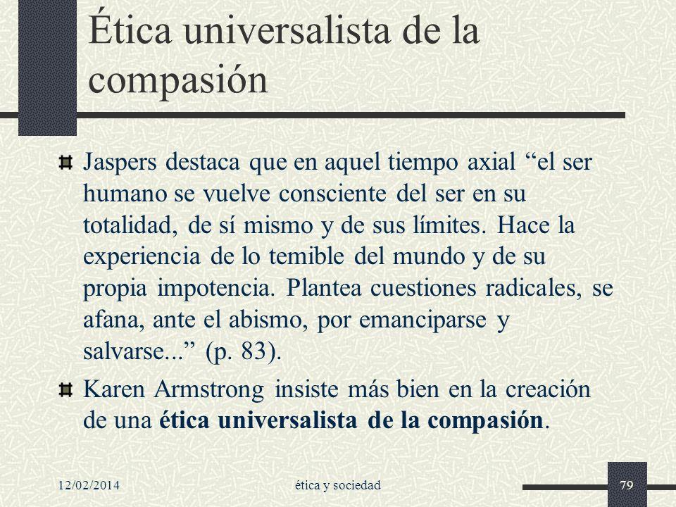 12/02/2014ética y sociedad79 Ética universalista de la compasión Jaspers destaca que en aquel tiempo axial el ser humano se vuelve consciente del ser