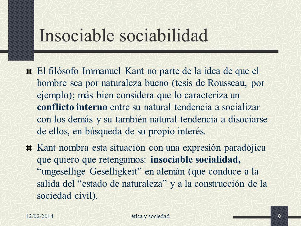12/02/2014ética y sociedad9 Insociable sociabilidad El filósofo Immanuel Kant no parte de la idea de que el hombre sea por naturaleza bueno (tesis de