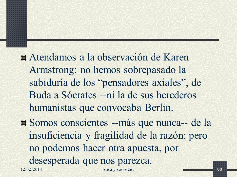 12/02/2014ética y sociedad90 Atendamos a la observación de Karen Armstrong: no hemos sobrepasado la sabiduría de los pensadores axiales, de Buda a Sóc