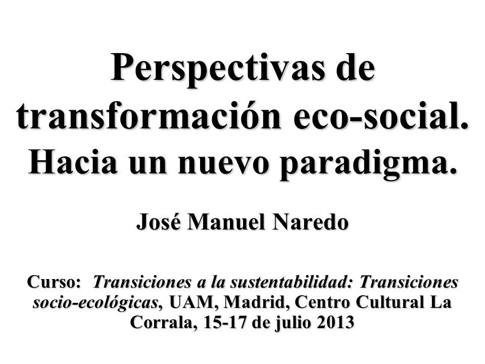 Perspectivas de transformación eco-social. Hacia un nuevo paradigma. José Manuel Naredo Curso: Transiciones a la sustentabilidad: Transiciones socio-e