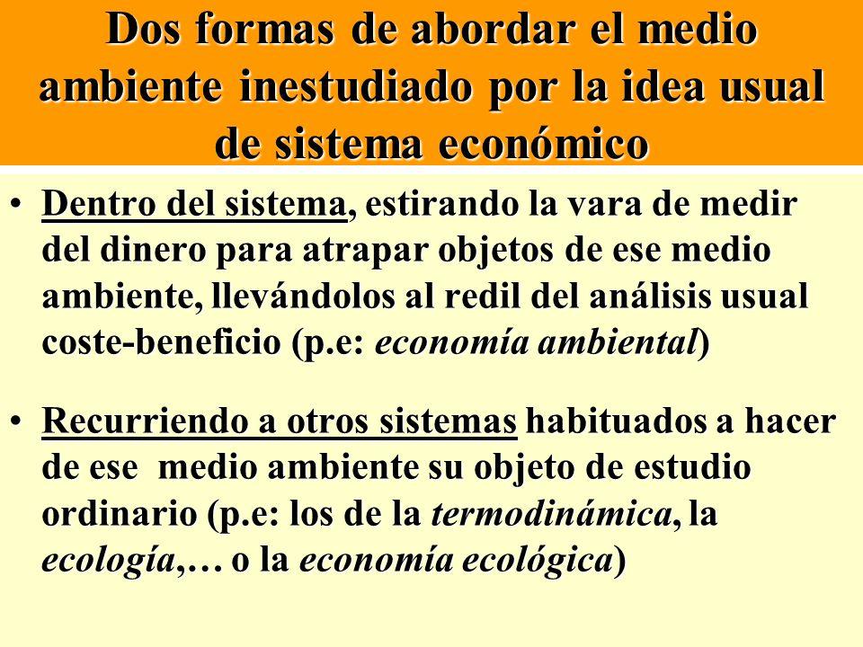 Dos formas de abordar el medio ambiente inestudiado por la idea usual de sistema económico Dentro del sistema, estirando la vara de medir del dinero p