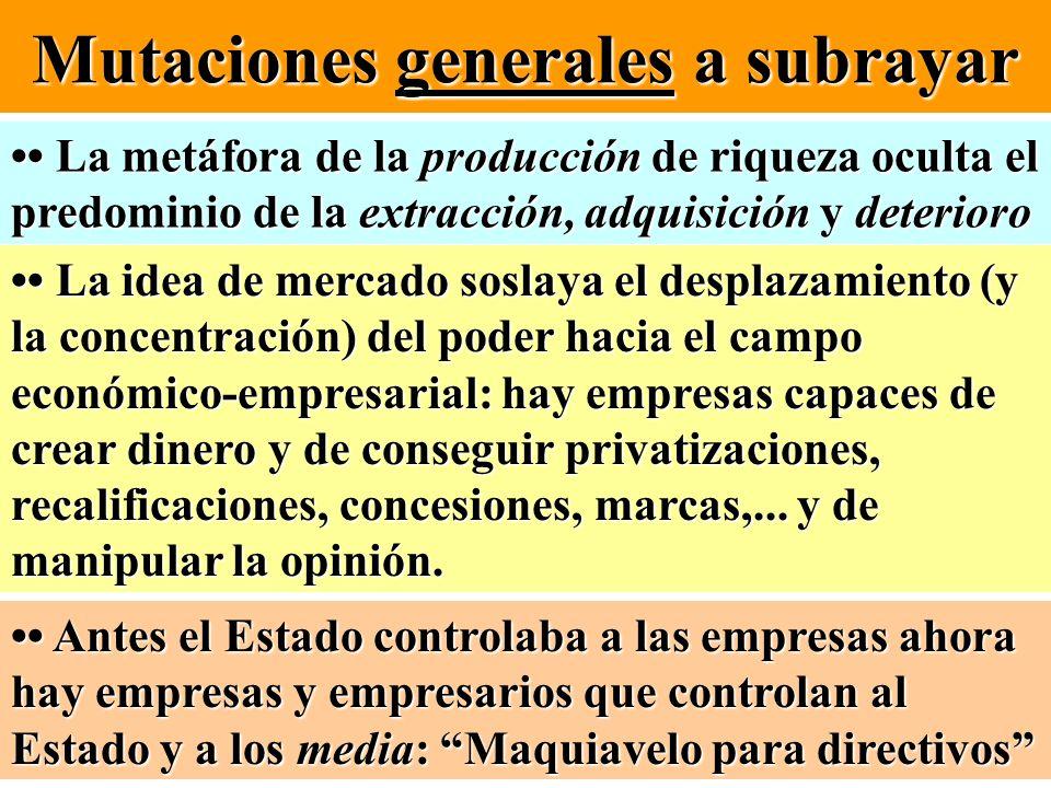 Mutaciones generales a subrayar La metáfora de la producción de riqueza oculta el predominio de la extracción, adquisición y deterioro La metáfora de