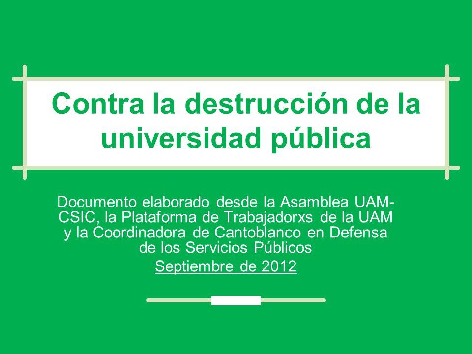Contra la destrucción de la universidad pública Documento elaborado desde la Asamblea UAM- CSIC, la Plataforma de Trabajadorxs de la UAM y la Coordinadora de Cantoblanco en Defensa de los Servicios Públicos Septiembre de 2012