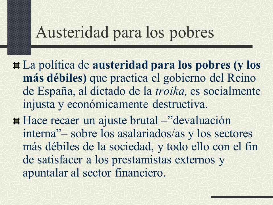 Austeridad para los pobres La política de austeridad para los pobres (y los más débiles) que practica el gobierno del Reino de España, al dictado de la troika, es socialmente injusta y económicamente destructiva.