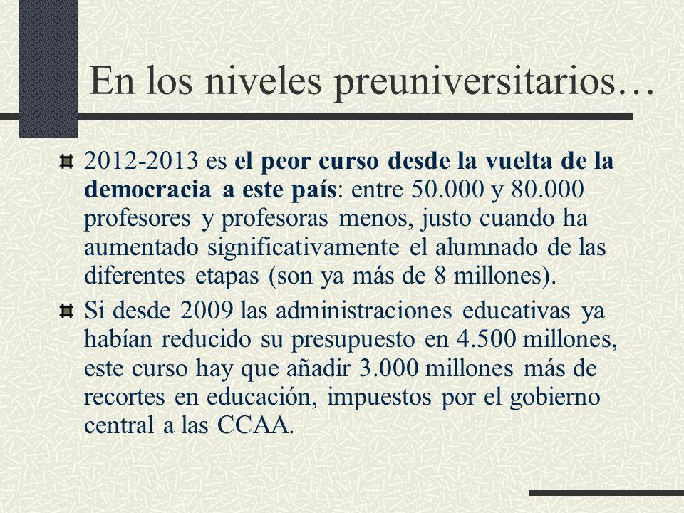 En los niveles preuniversitarios… 2012-2013 es el peor curso desde la vuelta de la democracia a este país: entre 50.000 y 80.000 profesores y profesoras menos, justo cuando ha aumentado significativamente el alumnado de las diferentes etapas (son ya más de 8 millones).