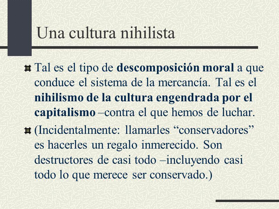 Una cultura nihilista Tal es el tipo de descomposición moral a que conduce el sistema de la mercancía.
