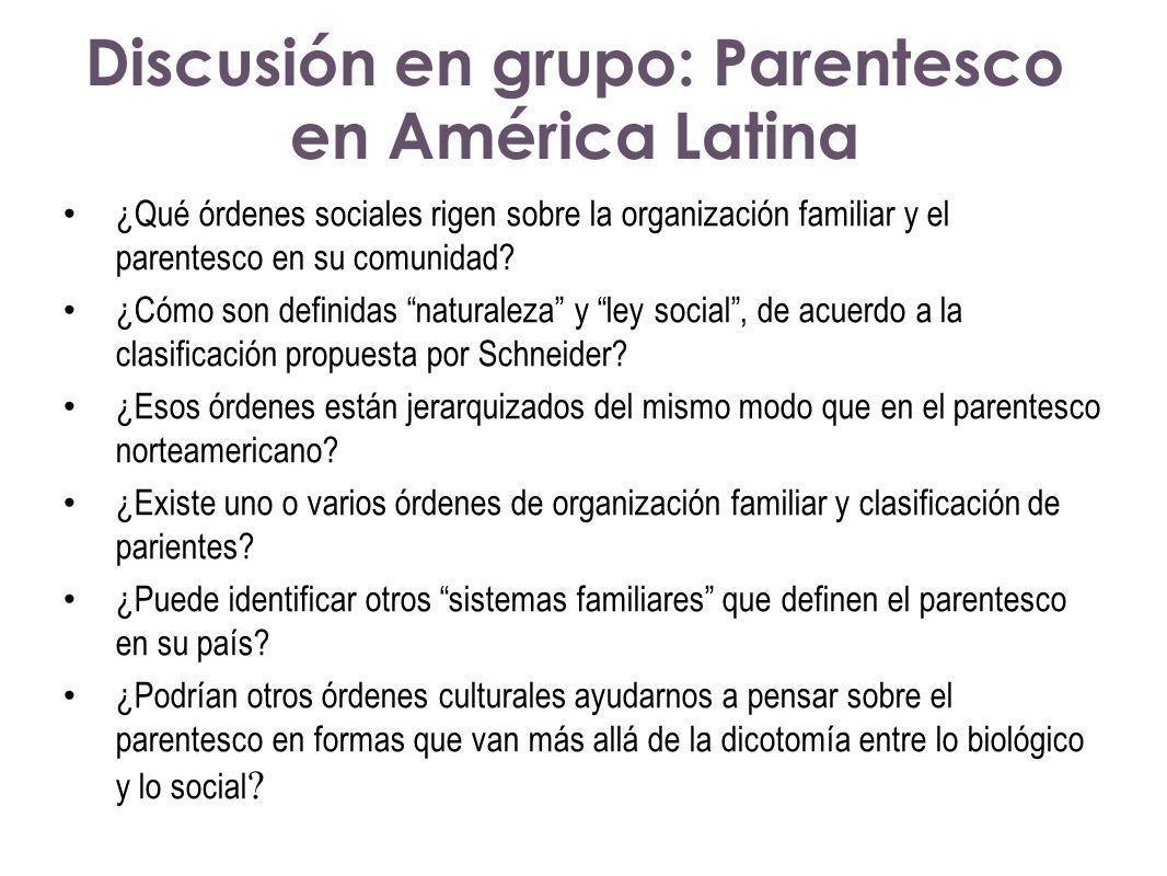 Discusión en grupo: Parentesco en América Latina ¿Qué órdenes sociales rigen sobre la organización familiar y el parentesco en su comunidad? ¿Cómo son